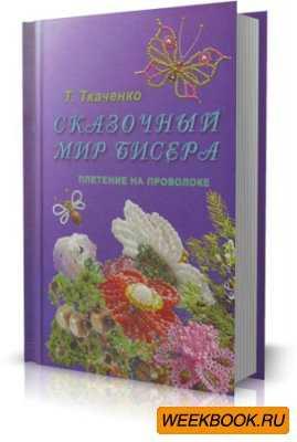 Скачать бесплатно книгу Ткаченко Т.Б.. Сказочный мир бисера.  Плетение на проволоке.
