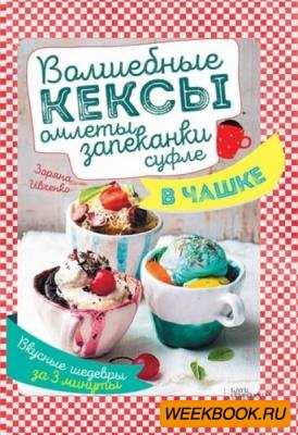 Зоряна Ивченко - Волшебные кексы, омлеты, запеканки, суфле в чашке. Вкусные шедевры за 3 минуты