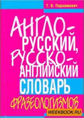 Пархамович Т.В. - Англо-русский, русско-английский словарь фразеологизмов